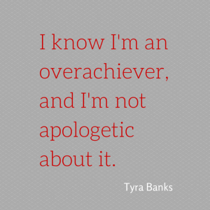 I know I'm an overachiever, and I'm not